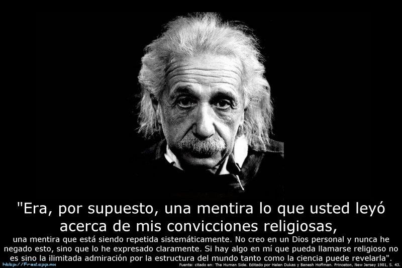 """""""Era, por supuesto, una mentira lo que usted leyó acerca de mis convicciones religiosas, una mentira que está siendo repetida sistemáticamente. No creo en un Dios personal y nunca he negado esto, sino que lo he expresado claramente. Si hay algo en mí que pueda llamarse religioso no es sino la ilimitada admiración por la estructura del mundo tanto como la ciencia puede revelarla"""". Albert Einstein"""